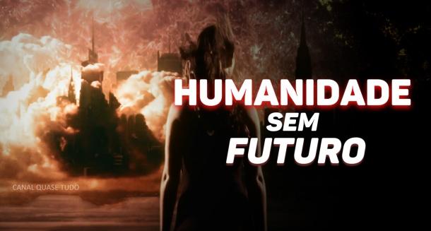 HUMANIDADE SEM FUTURO, canal quase tudo