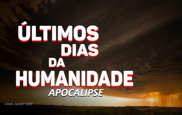 ULTIMOS DIAS DA HUMANIDADE, APOCALIPSE, CANAL QUASE TUDO