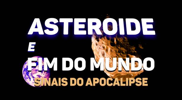 ASTEROIDE E FIM DO MUNDO, VOLTA DE CRISTO, APOCALIPSE, FIM DOS TEMPOS