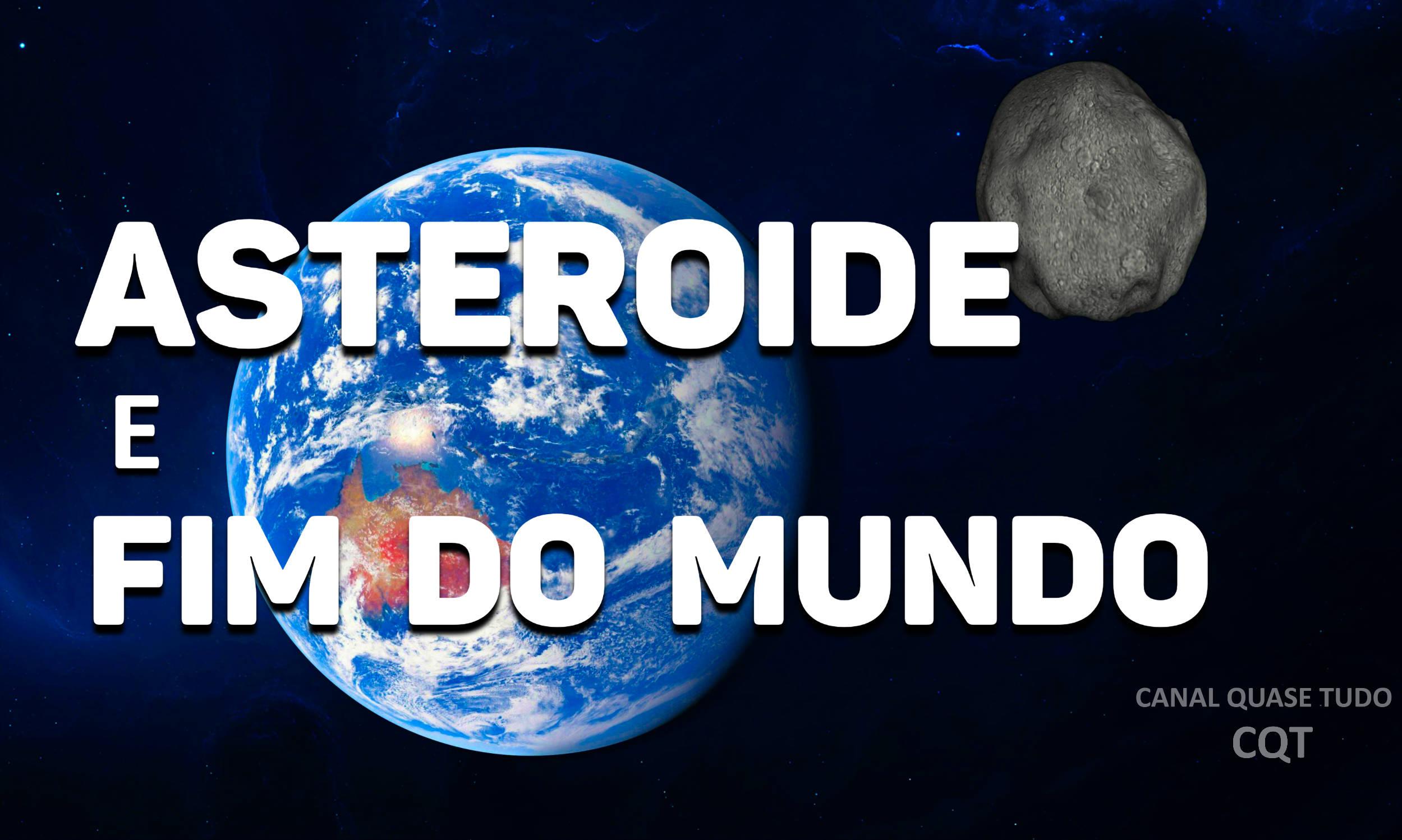 ASTEROIDE E FIM DO MUNDO, CANAL QUASE TUDO, APOCALIPSE, FIM DOS TEMPOS
