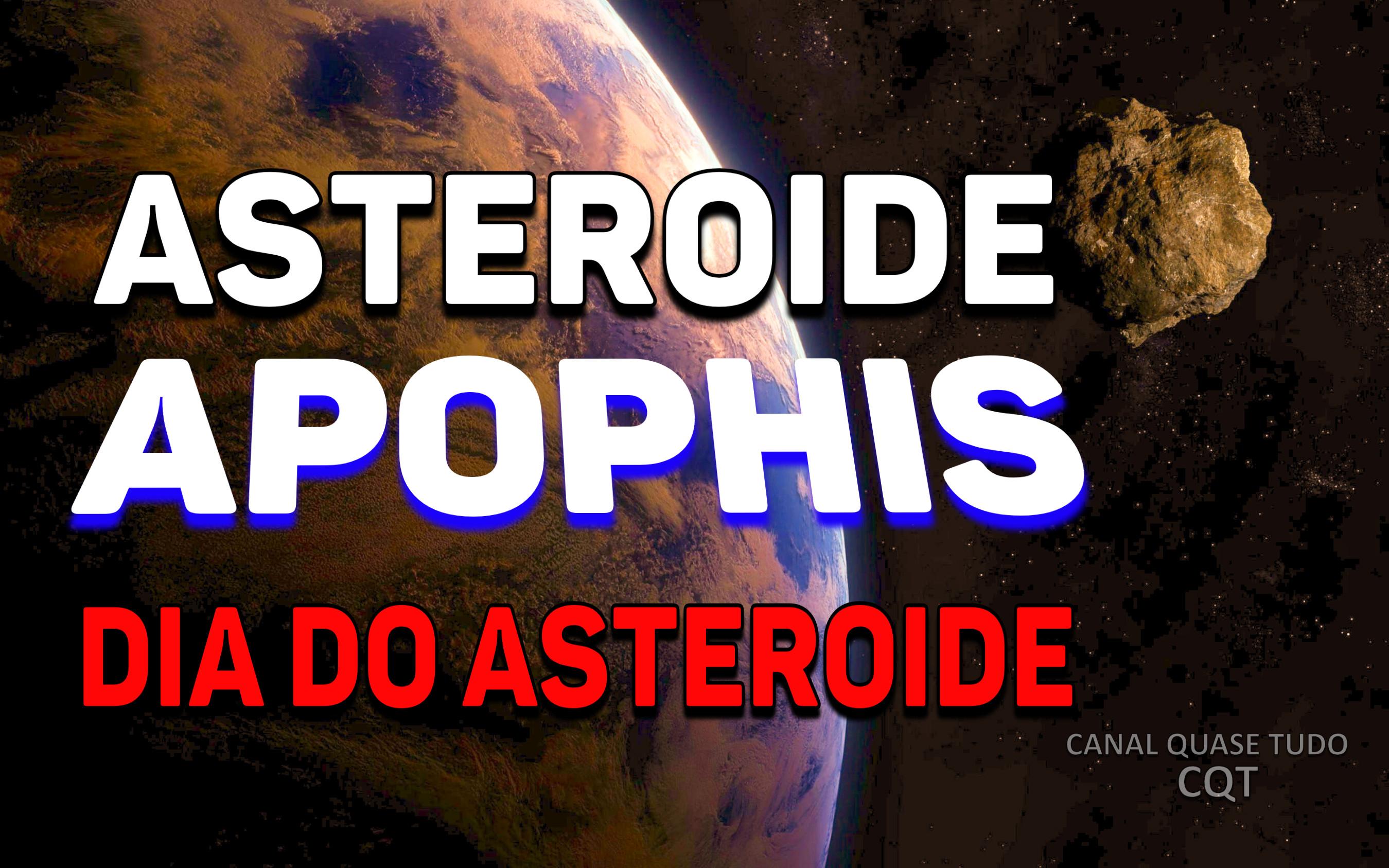 ASTEROIDE APOPHIS, APOFIS, DIA DO ASTEROIDE, CANAL QUASE TUDO, FIM DOS TEMPOS, APOCALIPSE
